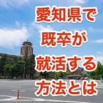 名古屋など愛知県で既卒就活生が正社員になる方法はコチラ!